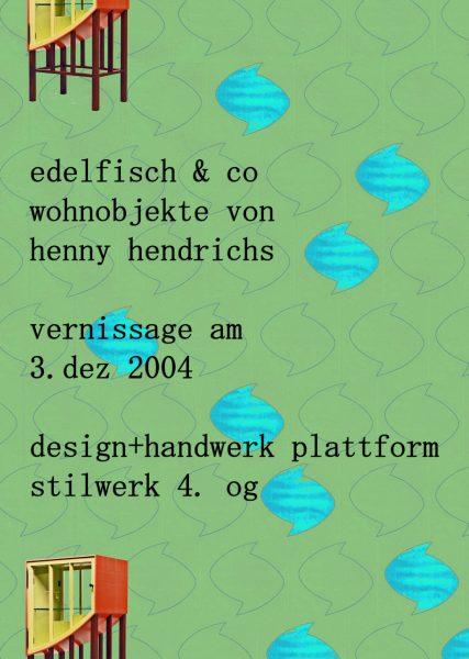 Plakat edelfisch & co, wohnobjekte von henny hendrichs, vernissage am 3. dez. 2004, design + handwerk plattform stilwerk 4. og